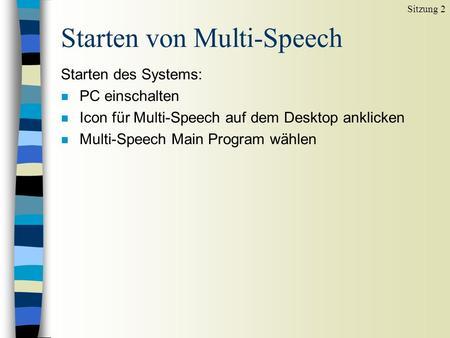Starten von Multi-Speech Starten des Systems: n PC einschalten n Icon für Multi-Speech auf dem Desktop anklicken n Multi-Speech Main Program wählen Sitzung.