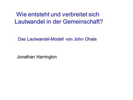 Wie entsteht und verbreitet sich Lautwandel in der Gemeinschaft? Jonathan Harrington Das Lautwandel-Modell von John Ohala.