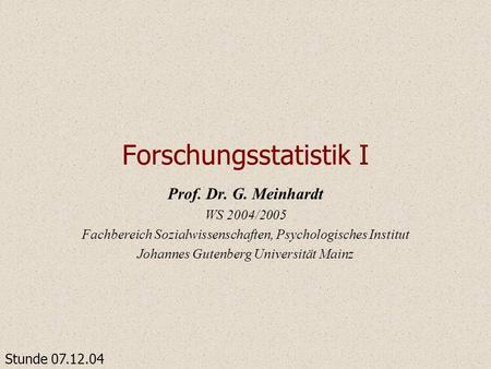 Forschungsstatistik I Prof. Dr. G. Meinhardt WS 2004/2005 Fachbereich Sozialwissenschaften, Psychologisches Institut Johannes Gutenberg Universität Mainz.