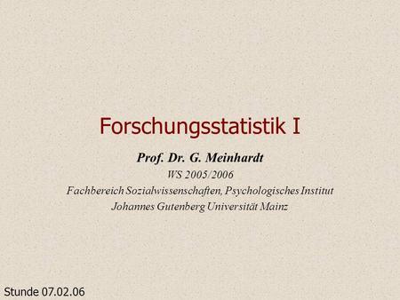 Forschungsstatistik I Prof. Dr. G. Meinhardt WS 2005/2006 Fachbereich Sozialwissenschaften, Psychologisches Institut Johannes Gutenberg Universität Mainz.