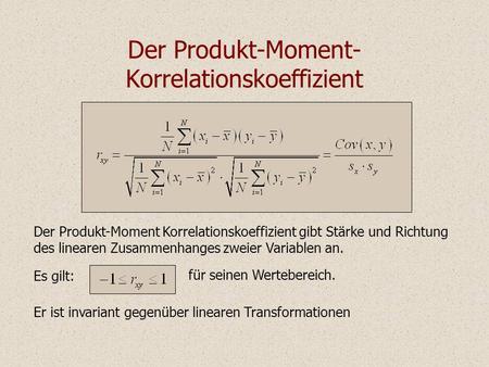 Der Produkt-Moment- Korrelationskoeffizient Der Produkt-Moment Korrelationskoeffizient gibt Stärke und Richtung des linearen Zusammenhanges zweier Variablen.
