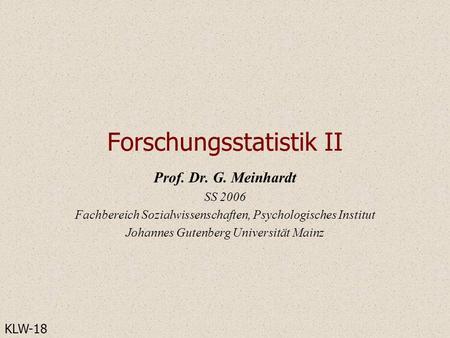 Forschungsstatistik II Prof. Dr. G. Meinhardt SS 2006 Fachbereich Sozialwissenschaften, Psychologisches Institut Johannes Gutenberg Universität Mainz KLW-18.