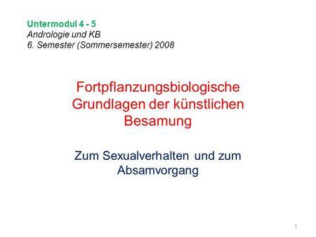 Untermodul 4 - 5 Andrologie und KB 6. Semester (Sommersemester) 2008 1 Fortpflanzungsbiologische Grundlagen der künstlichen Besamung Zum Sexualverhalten.