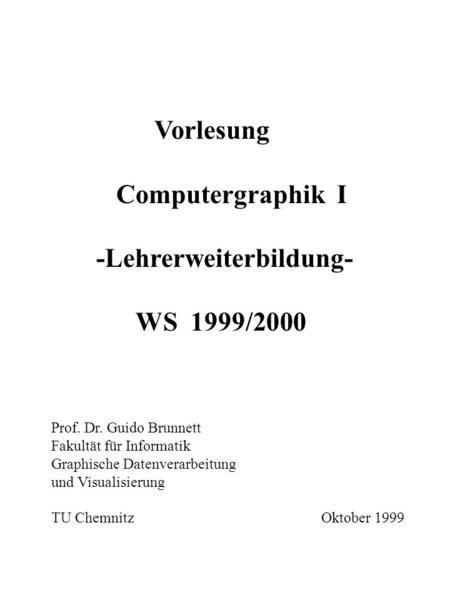 Vorlesung Computergraphik I -Lehrerweiterbildung- WS 1999/2000 Prof. Dr. Guido Brunnett Fakultät für Informatik Graphische Datenverarbeitung und Visualisierung.