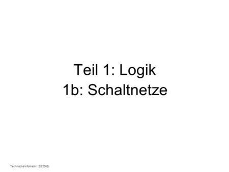 Technische Informatik I (SS 2006) Teil 1: Logik 1b: Schaltnetze.
