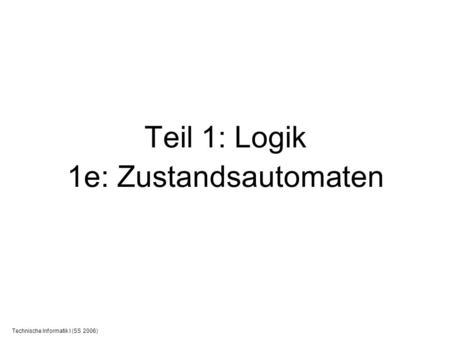 Technische Informatik I (SS 2006) Teil 1: Logik 1e: Zustandsautomaten.