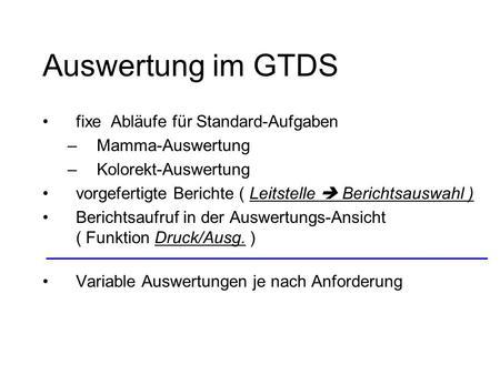 Auswertung im GTDS fixe Abläufe für Standard-Aufgaben –Mamma-Auswertung –Kolorekt-Auswertung vorgefertigte Berichte ( Leitstelle Berichtsauswahl ) Berichtsaufruf.
