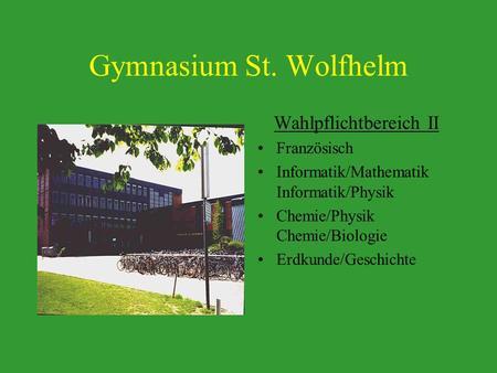 Gymnasium St. Wolfhelm Wahlpflichtbereich II Französisch Informatik/Mathematik Informatik/Physik Chemie/Physik Chemie/Biologie Erdkunde/Geschichte.
