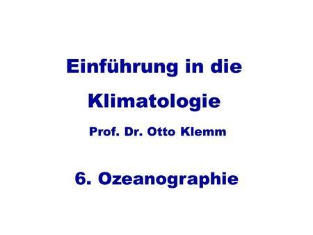 Einführung in die Klimatologie Prof. Dr. Otto Klemm 6. Ozeanographie.