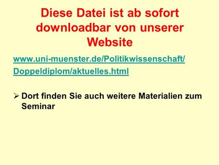 Diese Datei ist ab sofort downloadbar von unserer Website www.uni-muenster.de/Politikwissenschaft/ Doppeldiplom/aktuelles.html Dort finden Sie auch weitere.