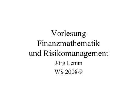 Vorlesung Finanzmathematik und Risikomanagement Jörg Lemm WS 2008/9.