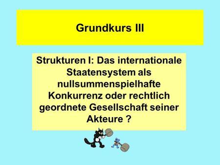 Grundkurs III Strukturen I: Das internationale Staatensystem als nullsummenspielhafte Konkurrenz oder rechtlich geordnete Gesellschaft seiner Akteure ?