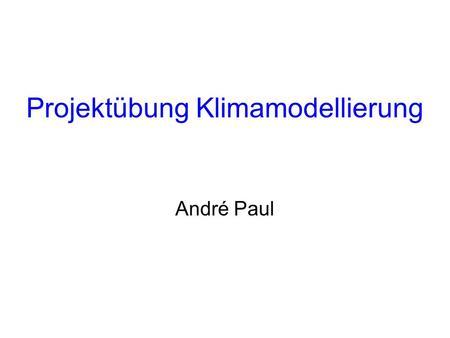 Projektübung Klimamodellierung André Paul. Vorbesprechung Projektübung Klimamodellierung (05-3034) – A. Paul.