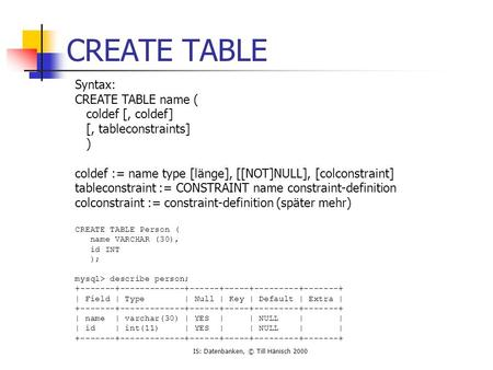 IS: Datenbanken, © Till Hänisch 2000 CREATE TABLE Syntax: CREATE TABLE name ( coldef [, coldef] [, tableconstraints] ) coldef := name type [länge], [[NOT]NULL],