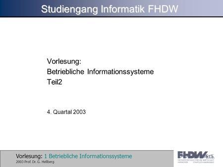 Vorlesung: 1 Betriebliche Informationssysteme 2003 Prof. Dr. G. Hellberg Studiengang Informatik FHDW Vorlesung: Betriebliche Informationssysteme Teil2.
