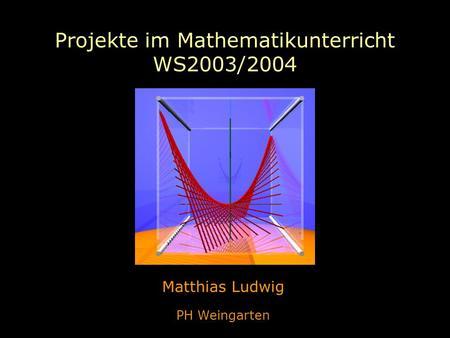 Projekte im Mathematikunterricht WS2003/2004 Matthias Ludwig PH Weingarten.