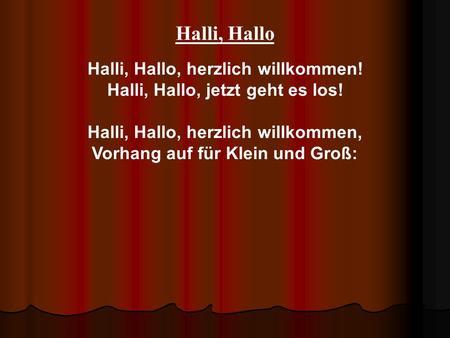 Halli, Hallo Halli, Hallo, herzlich willkommen! Halli, Hallo, jetzt geht es los! Halli, Hallo, herzlich willkommen, Vorhang auf für Klein und Groß: