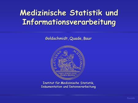 Medizinische Statistik und Informationsverarbeitung Goldschmidt, Quade, Baur Institut für Medizinische Statistik, Dokumentation und Datenverarbeitung.