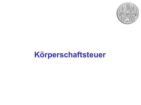 Körperschaftsteuer. Grundlagen –Historie des KSt-Rechts –Steuersystematische Bedeutung, insbesondere: Verhältnis zur ESt –Finanzwirtschaftliche Bedeutung.