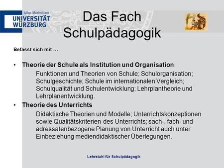 Das Fach Schulpädagogik Befasst sich mit … Theorie der Schule als Institution und Organisation Funktionen und Theorien von Schule; Schulorganisation; Schulgeschichte;