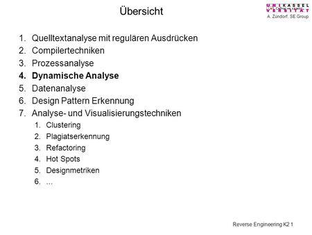 A. Zündorf, SE Group Reverse Engineering K2 1 Übersicht 1.Quelltextanalyse mit regulären Ausdrücken 2.Compilertechniken 3.Prozessanalyse 4.Dynamische Analyse.