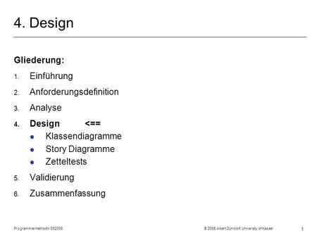 Programmiermethodik SS2006 © 2005 Albert Zündorf, University of Kassel 1 4. Design Gliederung: 1. Einführung 2. Anforderungsdefinition 3. Analyse 4. Design.