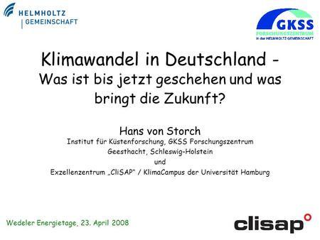Klimawandel in Deutschland - Was ist bis jetzt geschehen und was bringt die Zukunft? Hans von Storch Institut für Küstenforschung, GKSS Forschungszentrum.