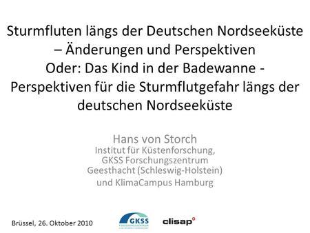 Sturmfluten längs der Deutschen Nordseeküste – Änderungen und Perspektiven Oder: Das Kind in der Badewanne Perspektiven für die Sturmflutgefahr längs der.