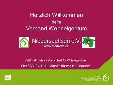 Herzlich Willkommen beim Verband Wohneigentum Niedersachsen e.V. www.meinvwe.de VWE – 60 Jahre Leidenschaft für Wohneigentum. Der VWE – Die Heimat für.