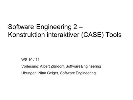 Software Engineering 2 – Konstruktion interaktiver (CASE) Tools WS 10 / 11 Vorlesung: Albert Zündorf, Software Engineering Übungen: Nina Geiger, Software.