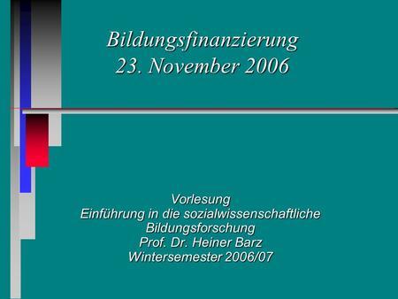 Bildungsfinanzierung 23. November 2006 Vorlesung Einführung in die sozialwissenschaftliche Bildungsforschung Prof. Dr. Heiner Barz Wintersemester 2006/07.