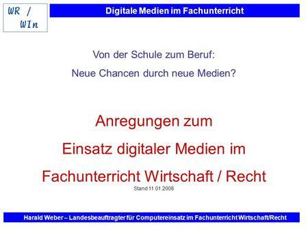 Digitale Medien im Fachunterricht Harald Weber – Landesbeauftragter für Computereinsatz im Fachunterricht Wirtschaft/Recht Von der Schule zum Beruf: Neue.