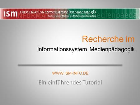 Recherche im Ein einführendes Tutorial Informationssystem Medienpädagogik WWW.ISM-INFO.DE.
