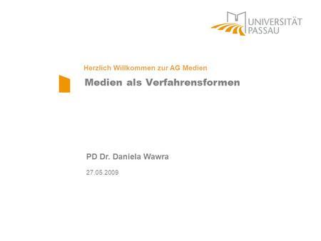Medien als Verfahrensformen PD Dr. Daniela Wawra 27.05.2009 Herzlich Willkommen zur AG Medien.