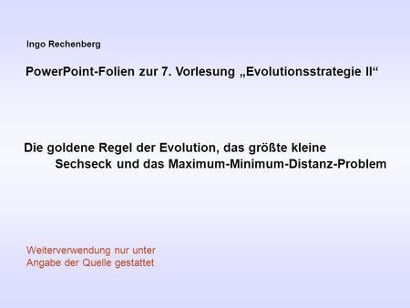 Ingo Rechenberg PowerPoint-Folien zur 7. Vorlesung Evolutionsstrategie II Die goldene Regel der Evolution, das größte kleine Sechseck und das Maximum-Minimum-Distanz-Problem.
