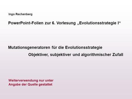 Ingo Rechenberg PowerPoint-Folien zur 6. Vorlesung Evolutionsstrategie I Mutationsgeneratoren für die Evolutionsstrategie Objektiver, subjektiver und algorithmischer.