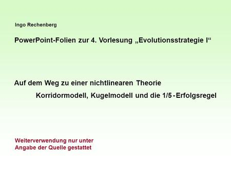 Ingo Rechenberg PowerPoint-Folien zur 4. Vorlesung Evolutionsstrategie I Auf dem Weg zu einer nichtlinearen Theorie Korridormodell, Kugelmodell und die.