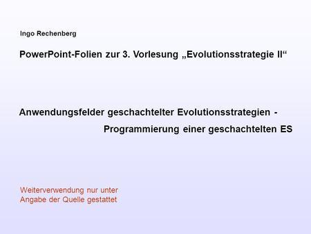 Ingo Rechenberg PowerPoint-Folien zur 3. Vorlesung Evolutionsstrategie II Anwendungsfelder geschachtelter Evolutionsstrategien - Programmierung einer geschachtelten.