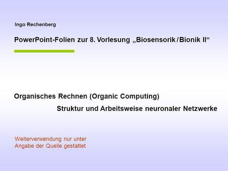 Ingo Rechenberg PowerPoint-Folien zur 8. Vorlesung Biosensorik / Bionik II Organisches Rechnen (Organic Computing) Struktur und Arbeitsweise neuronaler.