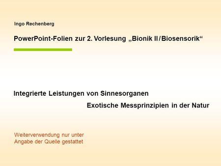Ingo Rechenberg PowerPoint-Folien zur 2. Vorlesung Bionik II / Biosensorik Integrierte Leistungen von Sinnesorganen Exotische Messprinzipien in der Natur.