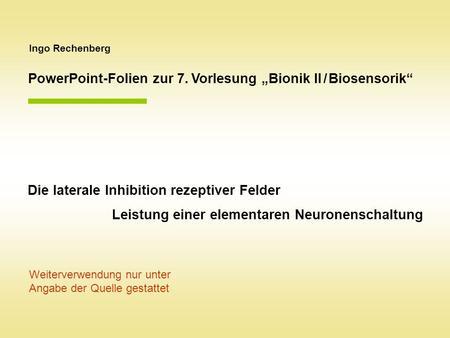 Ingo Rechenberg PowerPoint-Folien zur 7. Vorlesung Bionik II / Biosensorik Die laterale Inhibition rezeptiver Felder Leistung einer elementaren Neuronenschaltung.