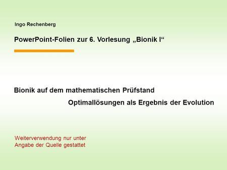 Ingo Rechenberg PowerPoint-Folien zur 6. Vorlesung Bionik I Bionik auf dem mathematischen Prüfstand Optimallösungen als Ergebnis der Evolution Weiterverwendung.
