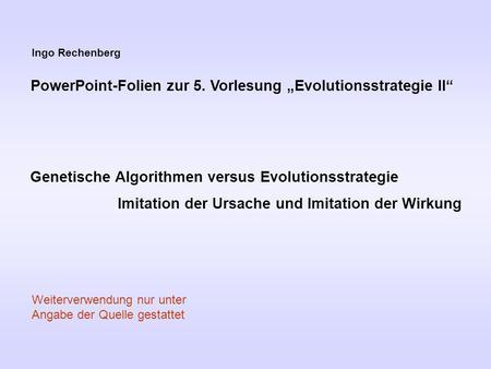 Ingo Rechenberg PowerPoint-Folien zur 5. Vorlesung Evolutionsstrategie II Genetische Algorithmen versus Evolutionsstrategie Imitation der Ursache und Imitation.