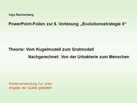 Ingo Rechenberg PowerPoint-Folien zur 6. Vorlesung Evolutionsstrategie II Theorie: Vom Kugelmodell zum Gratmodell Nachgerechnet: Von der Urbakterie zum.
