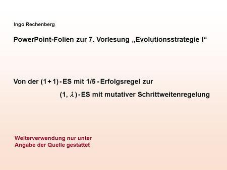 Ingo Rechenberg PowerPoint-Folien zur 7. Vorlesung Evolutionsstrategie I Von der (1 + 1) - ES mit 1/5 - Erfolgsregel zur (1, ) - ES mit mutativer Schrittweitenregelung.
