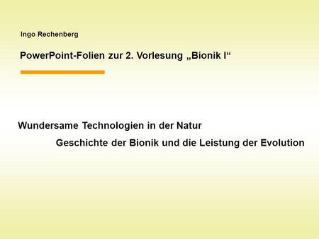 Ingo Rechenberg PowerPoint-Folien zur 2. Vorlesung Bionik I Wundersame Technologien in der Natur Geschichte der Bionik und die Leistung der Evolution.