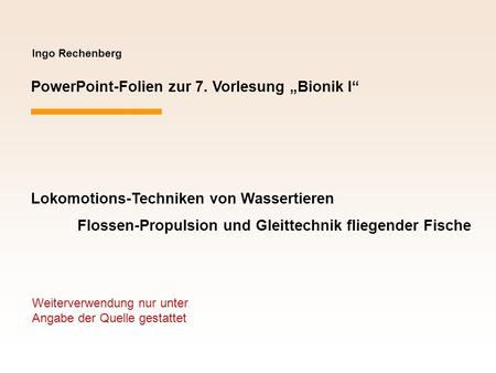 Ingo Rechenberg PowerPoint-Folien zur 7. Vorlesung Bionik I Lokomotions-Techniken von Wassertieren Flossen-Propulsion und Gleittechnik fliegender Fische.