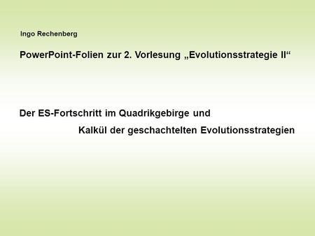 Ingo Rechenberg PowerPoint-Folien zur 2. Vorlesung Evolutionsstrategie II Der ES-Fortschritt im Quadrikgebirge und Kalkül der geschachtelten Evolutionsstrategien.