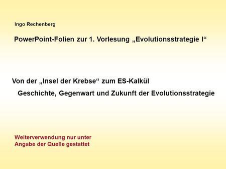 Ingo Rechenberg PowerPoint-Folien zur 1. Vorlesung Evolutionsstrategie I Von der Insel der Krebse zum ES-Kalkül Geschichte, Gegenwart und Zukunft der Evolutionsstrategie.