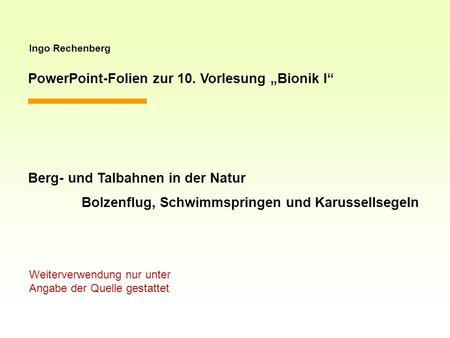 Ingo Rechenberg PowerPoint-Folien zur 10. Vorlesung Bionik I Berg- und Talbahnen in der Natur Bolzenflug, Schwimmspringen und Karussellsegeln Weiterverwendung.